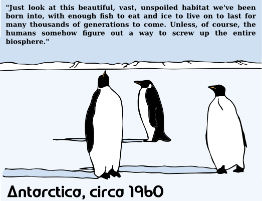 """A rather beautiful drawing of some penguins standing on ice beneath a blue sky. At the bottom is the label: 'Antarctica, circa 1960'. At the top it says: """"Just look at this beautiful, vast, unspoiled habitat we've been born into, with enough fish to eat and ice to live on to last for many thousands of generations to come. Unless, of course, the humans somehow figure out a way to screw up the entire biosphere."""""""