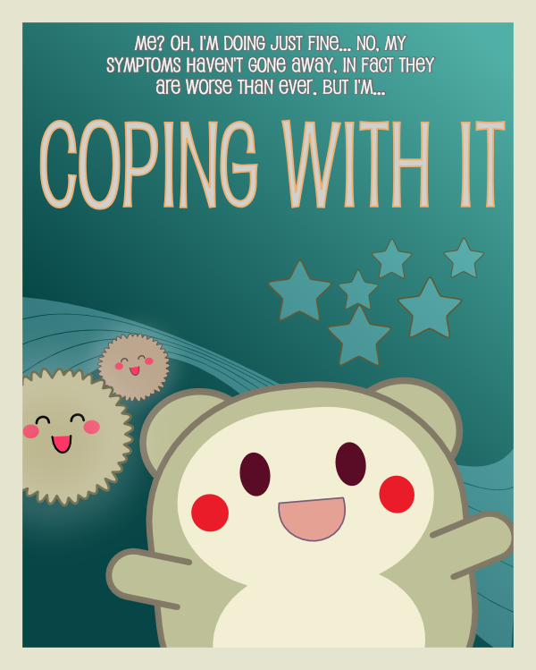 "A cartoon movie style poster. The tagline (in small letters) says: ""Me? Oh, I'm doing just fine... no, my symptoms haven't gone away, in fact they are worse than ever, but I'm..."" Just below this the title says, in big letters: ""Coping with it"". At the bottom are several cute cartoon creatures with big smiles. The background is blue-green with stars and a decorative ribbon design."